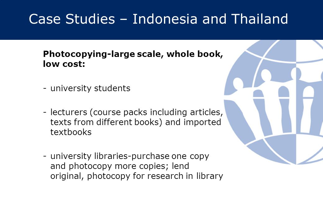 Case Studies – Indonesia and Thailand Photocopying-large scale, whole book, low cost: -university students -lecturers (course packs including articles