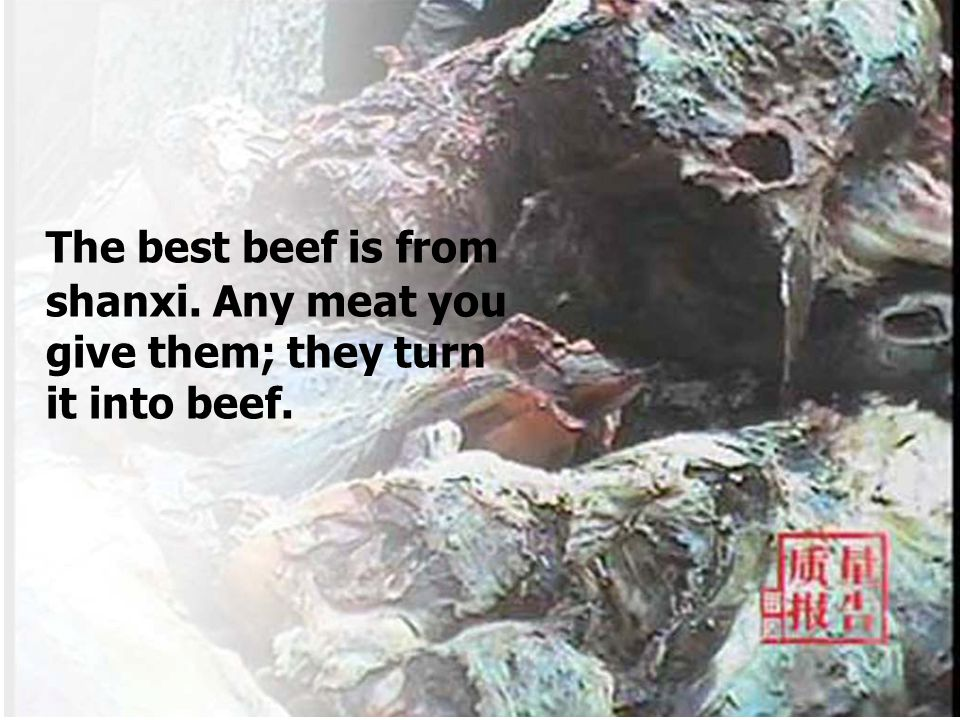 The best beef is from shanxi. Any meat you give them; they turn it into beef.