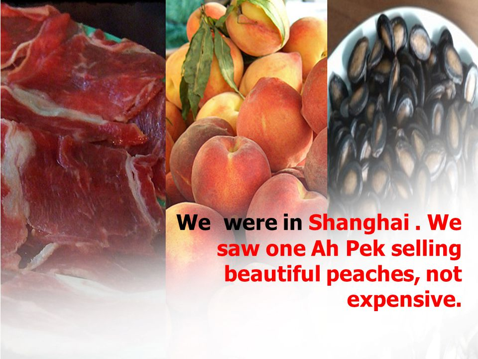 We were in Shanghai. We saw one Ah Pek selling beautiful peaches, not expensive.