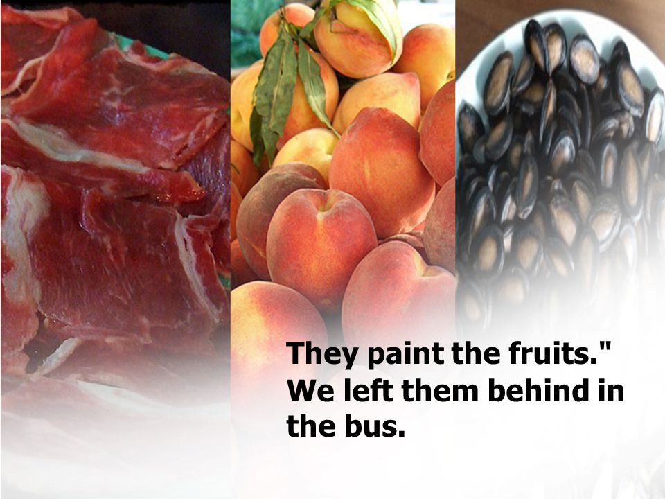 They paint the fruits. We left them behind in the bus.
