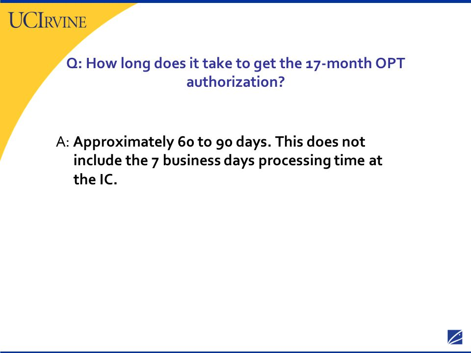 Q: How long does it take to get the 17-month OPT authorization? A: Approximately 60 to 90 days. This does not include the 7 business days processing t