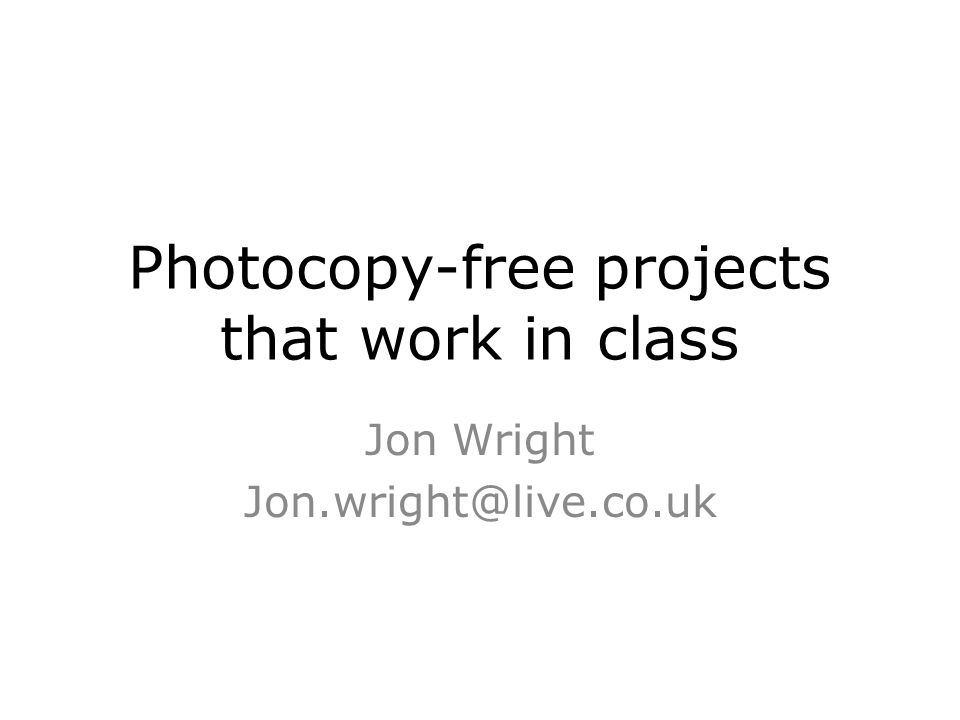 Photocopy-free projects that work in class Jon Wright Jon.wright@live.co.uk