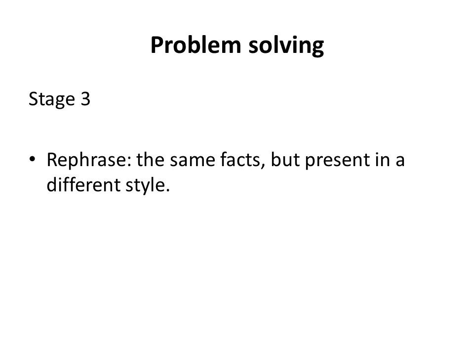 Problem solving Stage 3 Rephrase: the same facts, but present in a different style.