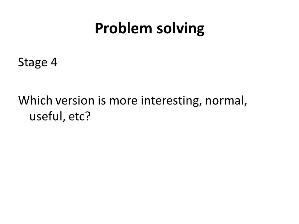 Problem solving Stage 4 Which version is more interesting, normal, useful, etc