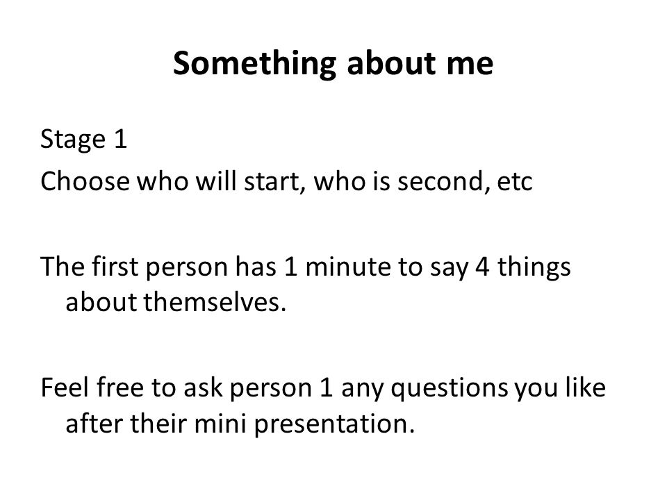 Something about me Stage 1 Choose who will start, who is second, etc The first person has 1 minute to say 4 things about themselves.