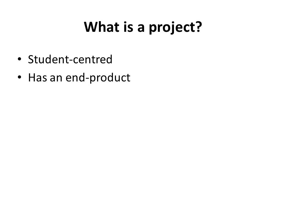 What is a project? Student-centred Has an end-product