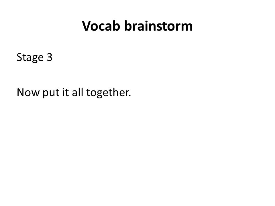 Vocab brainstorm Stage 3 Now put it all together.
