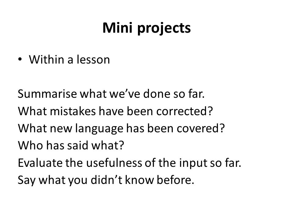 Mini projects Within a lesson Summarise what we've done so far.