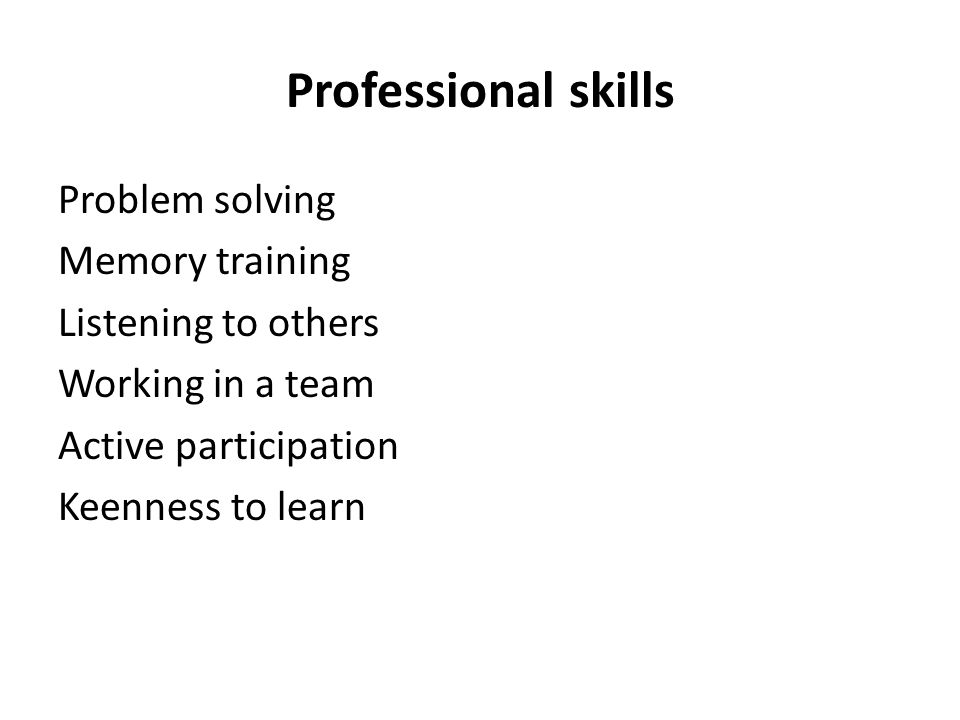 Professional skills Problem solving Memory training Listening to others Working in a team Active participation Keenness to learn