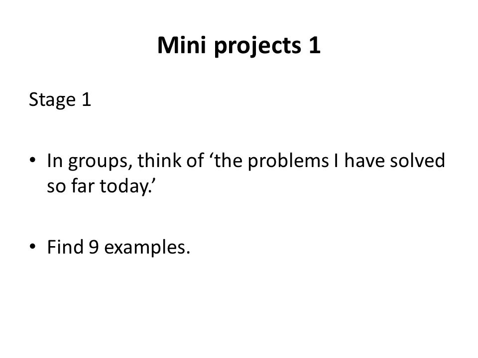 Mini projects 1 Stage 1 In groups, think of 'the problems I have solved so far today.' Find 9 examples.