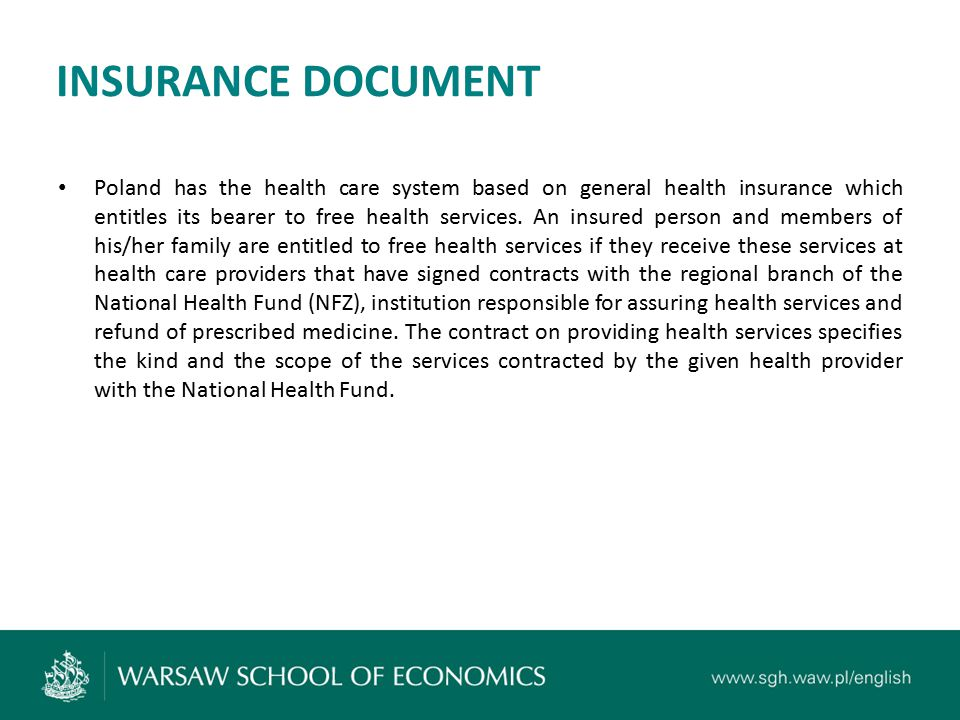 INSURANCE DOCUMENT Poland has the health care system based on general health insurance which entitles its bearer to free health services. An insured p