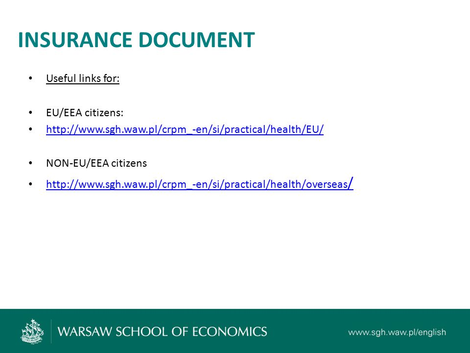 INSURANCE DOCUMENT Useful links for: EU/EEA citizens: http://www.sgh.waw.pl/crpm_-en/si/practical/health/EU/ NON-EU/EEA citizens http://www.sgh.waw.pl