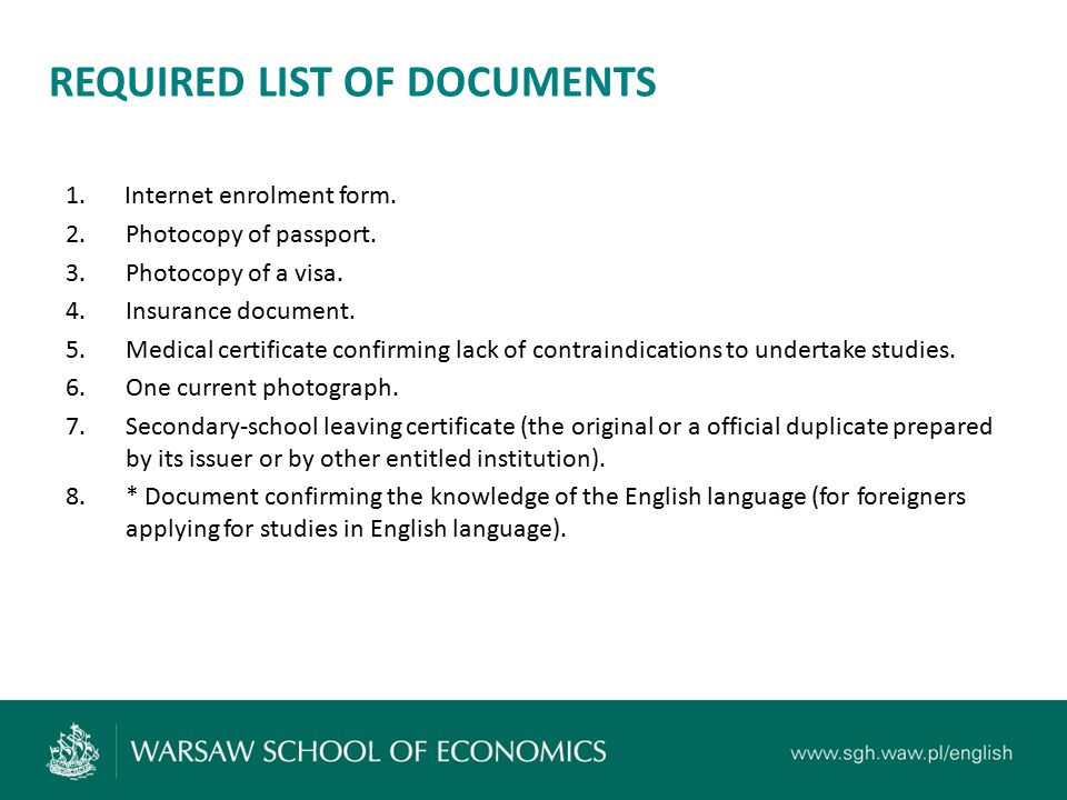 REQUIRED LIST OF DOCUMENTS 1. Internet enrolment form. 2.Photocopy of passport. 3.Photocopy of a visa. 4.Insurance document. 5.Medical certificate con