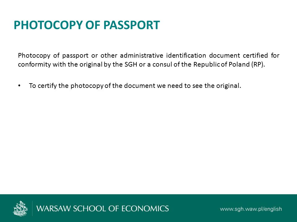 PHOTOCOPY OF A VISA Photocopy of a visa or a residency card or another document entitling its holder to remain within the territory of Poland, certified for conformity with the original by the SGH or a consul of RP.