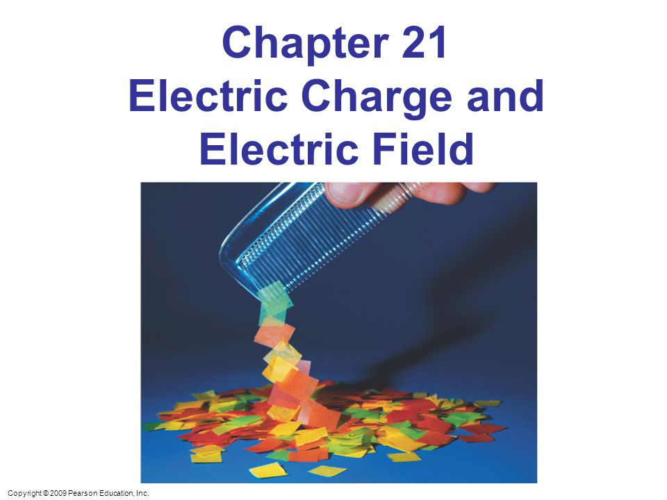 Copyright © 2009 Pearson Education, Inc. Chapter 21 Electric Charge and Electric Field