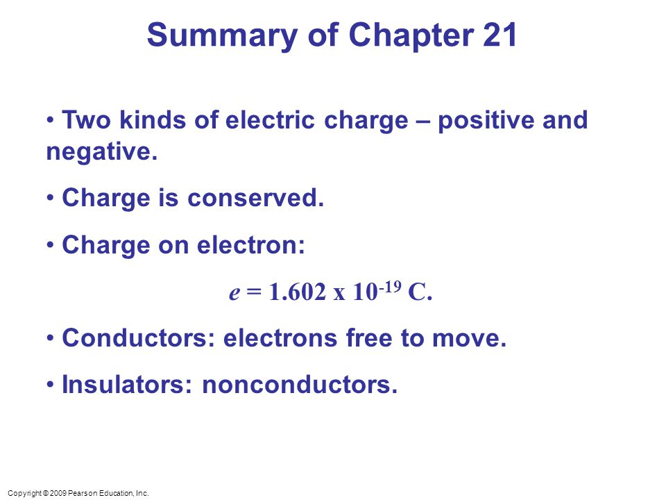 Copyright © 2009 Pearson Education, Inc. Two kinds of electric charge – positive and negative. Charge is conserved. Charge on electron: e = 1.602 x 10