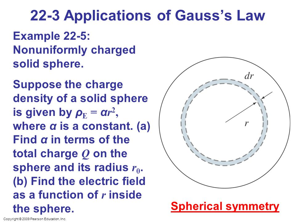 Copyright © 2009 Pearson Education, Inc. 22-3 Applications of Gauss's Law Example 22-5: Nonuniformly charged solid sphere. Suppose the charge density