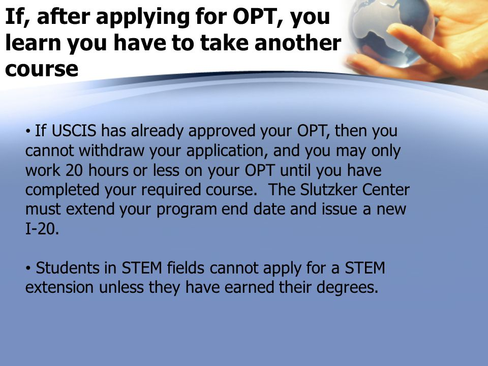 If, after applying for OPT, you learn you have to take another course If USCIS has already approved your OPT, then you cannot withdraw your applicatio