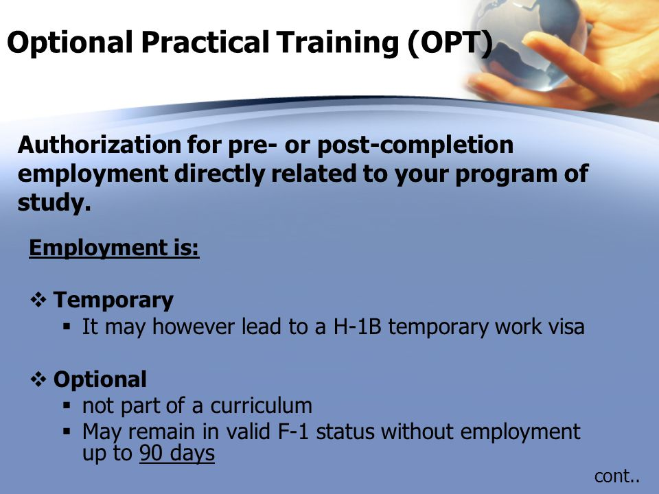 Optional Practical Training (OPT) Employment is:  Temporary  It may however lead to a H-1B temporary work visa  Optional  not part of a curriculum