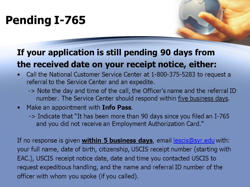 Pending I-765 If your application is still pending 90 days from the received date on your receipt notice, either: Call the National Customer Service C