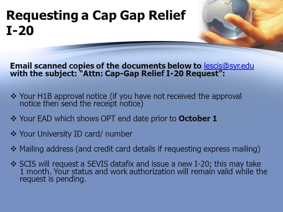 """Requesting a Cap Gap Relief I-20 Email scanned copies of the documents below to lescis@syr.edu with the subject: """"Attn: Cap-Gap Relief I-20 Request"""":l"""