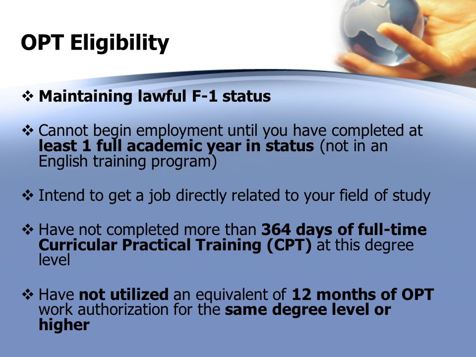 OPT Eligibility  Maintaining lawful F-1 status  Cannot begin employment until you have completed at least 1 full academic year in status (not in an