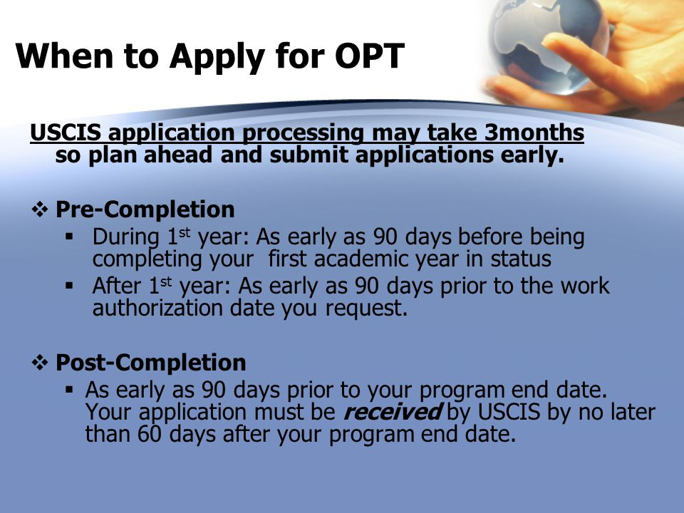 When to Apply for OPT USCIS application processing may take 3months so plan ahead and submit applications early.  Pre-Completion  During 1 st year: