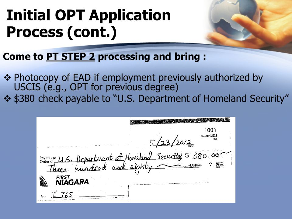 Initial OPT Application Process (cont.) Come to PT STEP 2 processing and bring :  Photocopy of EAD if employment previously authorized by USCIS (e.g.