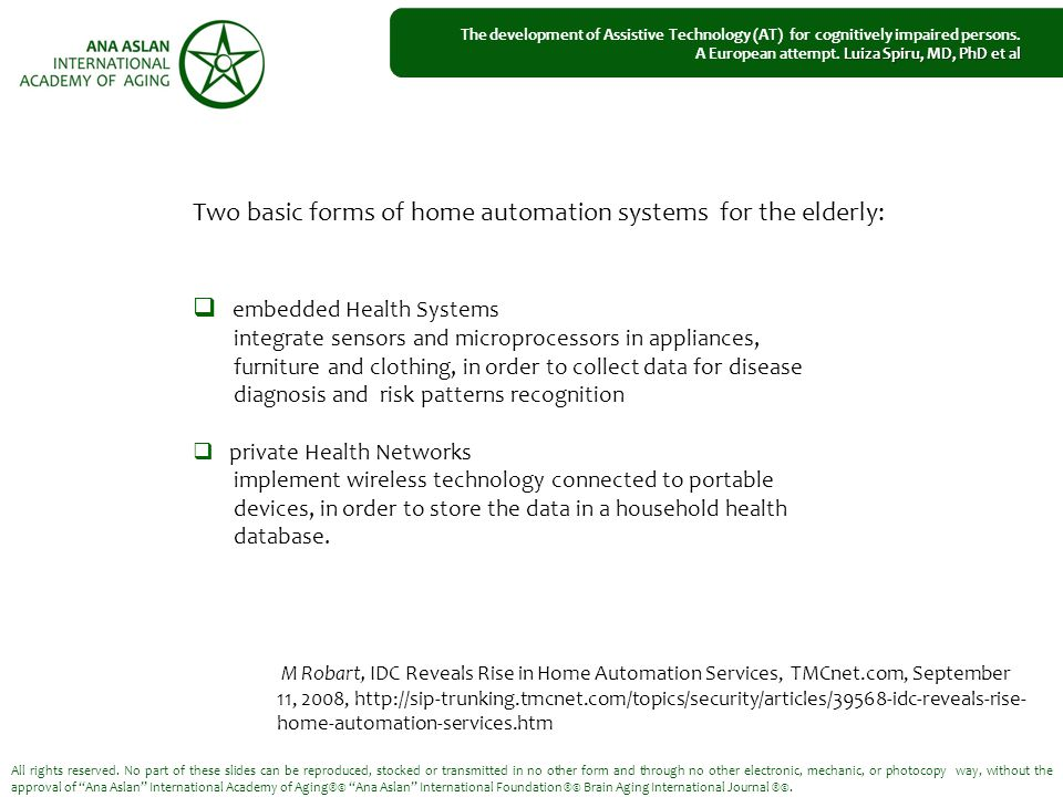 Two basic forms of home automation systems for the elderly:  embedded Health Systems integrate sensors and microprocessors in appliances, furniture and clothing, in order to collect data for disease diagnosis and risk patterns recognition  private Health Networks implement wireless technology connected to portable devices, in order to store the data in a household health database.
