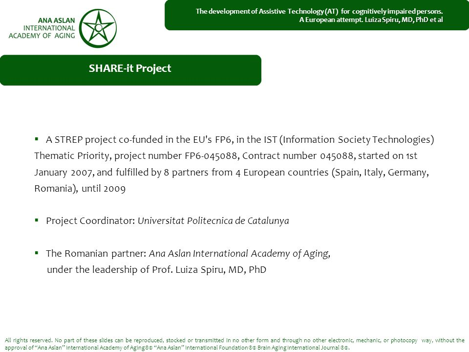  A STREP project co-funded in the EU s FP6, in the IST (Information Society Technologies) Thematic Priority, project number FP6-045088, Contract number 045088, started on 1st January 2007, and fulfilled by 8 partners from 4 European countries (Spain, Italy, Germany, Romania), until 2009  Project Coordinator: Universitat Politecnica de Catalunya  The Romanian partner: Ana Aslan International Academy of Aging, under the leadership of Prof.