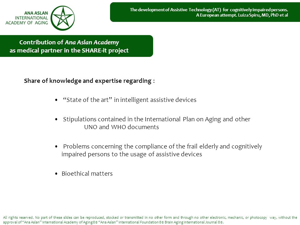 Share of knowledge and expertise regarding : State of the art in intelligent assistive devices Stipulations contained in the International Plan on Aging and other UNO and WHO documents Problems concerning the compliance of the frail elderly and cognitively impaired persons to the usage of assistive devices Bioethical matters All rights reserved.