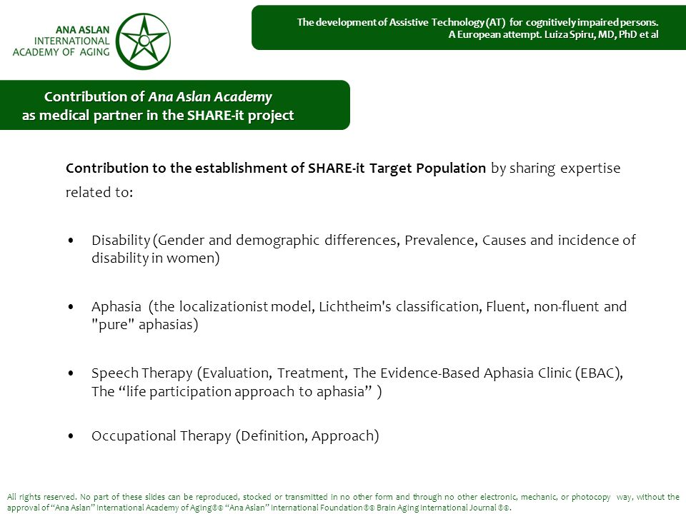 Contribution to the establishment of SHARE-it Target Population by sharing expertise related to: Disability (Gender and demographic differences, Prevalence, Causes and incidence of disability in women) Aphasia (the localizationist model, Lichtheim s classification, Fluent, non-fluent and pure aphasias) Speech Therapy (Evaluation, Treatment, The Evidence-Based Aphasia Clinic (EBAC), The life participation approach to aphasia ) Occupational Therapy (Definition, Approach) All rights reserved.
