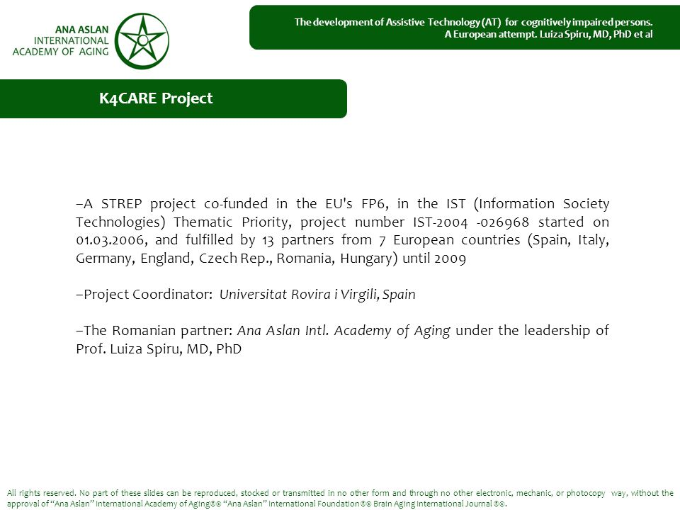 –A STREP project co-funded in the EU s FP6, in the IST (Information Society Technologies) Thematic Priority, project number IST-2004 -026968 started on 01.03.2006, and fulfilled by 13 partners from 7 European countries (Spain, Italy, Germany, England, Czech Rep., Romania, Hungary) until 2009 –Project Coordinator: Universitat Rovira i Virgili, Spain –The Romanian partner: Ana Aslan Intl.