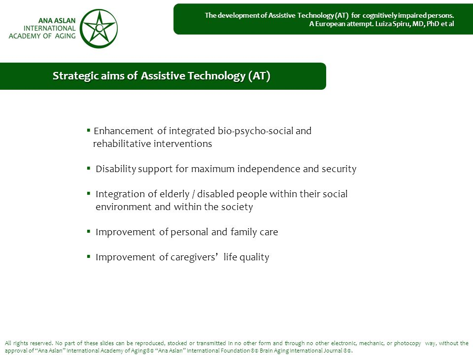  Enhancement of integrated bio-psycho-social and rehabilitative interventions  Disability support for maximum independence and security  Integration of elderly / disabled people within their social environment and within the society  Improvement of personal and family care  Improvement of caregivers' life quality All rights reserved.