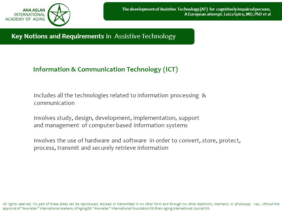 Includes all the technologies related to information processing & communication Involves study, design, development, implementation, support and management of computer-based information systems Involves the use of hardware and software in order to convert, store, protect, process, transmit and securely retrieve information Key Notions and Requirements in Assistive Technology All rights reserved.