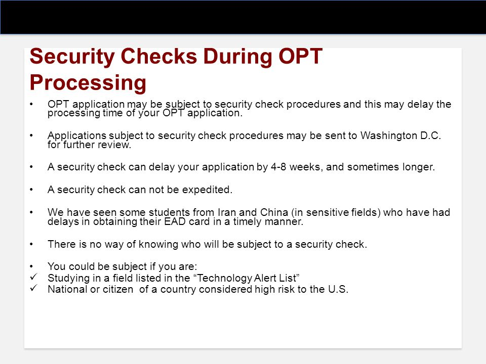 Security Checks During OPT Processing OPT application may be subject to security check procedures and this may delay the processing time of your OPT a