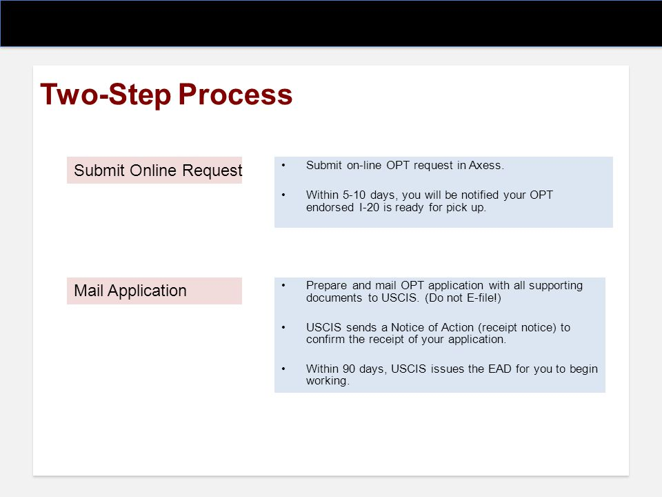 Two-Step Process Submit on-line OPT request in Axess. Within 5-10 days, you will be notified your OPT endorsed I-20 is ready for pick up. Submit Onlin