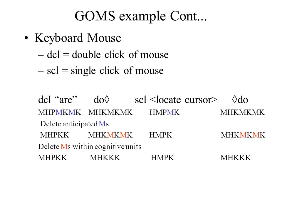 "GOMS example Cont... Keyboard Mouse –dcl = double click of mouse –scl = single click of mouse dcl ""are"" do  scl  do MHPMKMK MHKMKMK HMPMK MHKMKMK De"