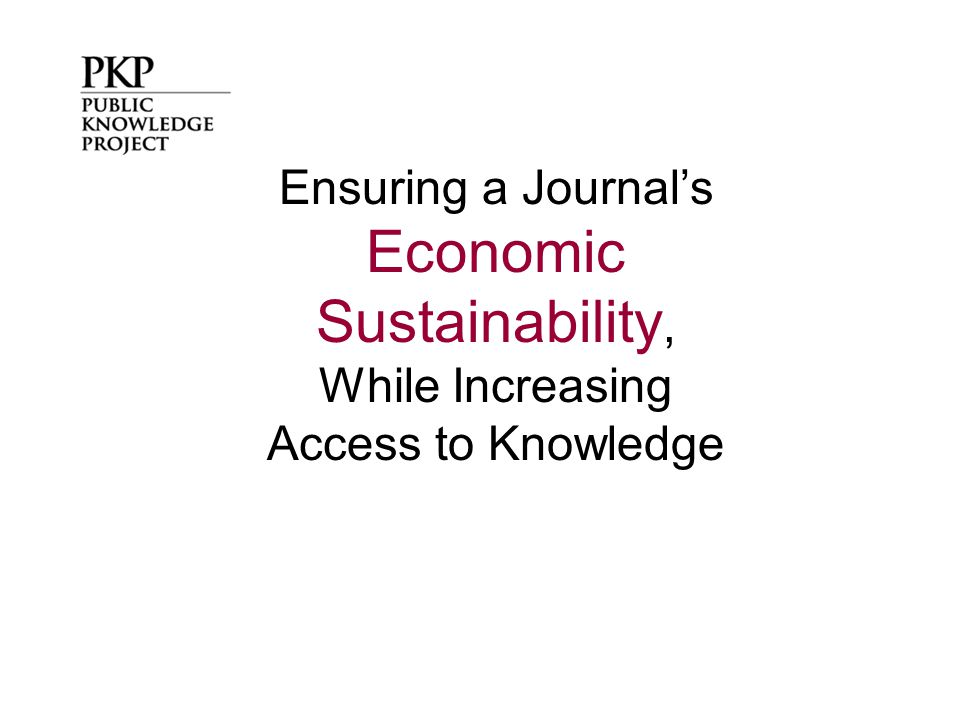 The Economic Sustainability of Journals TRADITIONAL ECONOMIC MODELS Subscriptions Most journals employ some combination of these economic models to ensure their sustainability.