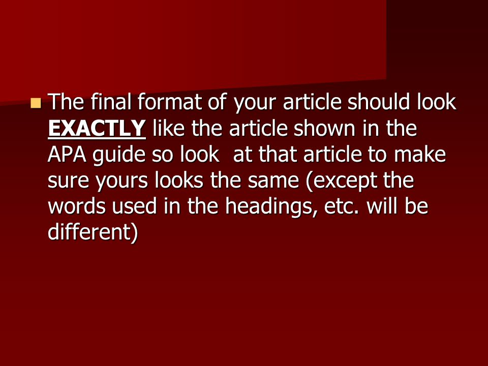 The final format of your article should look EXACTLY like the article shown in the APA guide so look at that article to make sure yours looks the same (except the words used in the headings, etc.