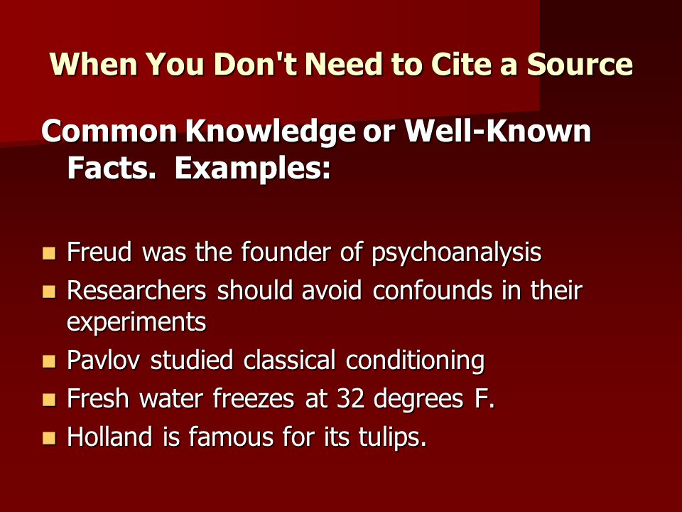 When You Don't Need to Cite a Source Common Knowledge or Well-Known Facts. Examples: Freud was the founder of psychoanalysis Freud was the founder of