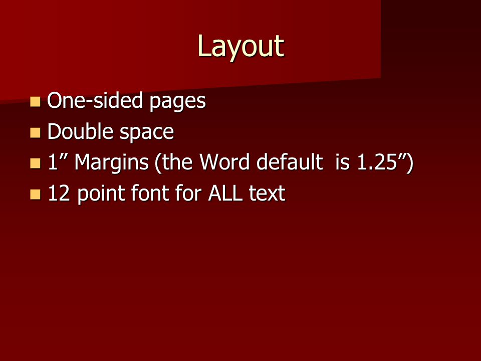 "Layout One-sided pages One-sided pages Double space Double space 1"" Margins (the Word default is 1.25"") 1"" Margins (the Word default is 1.25"") 12 poin"