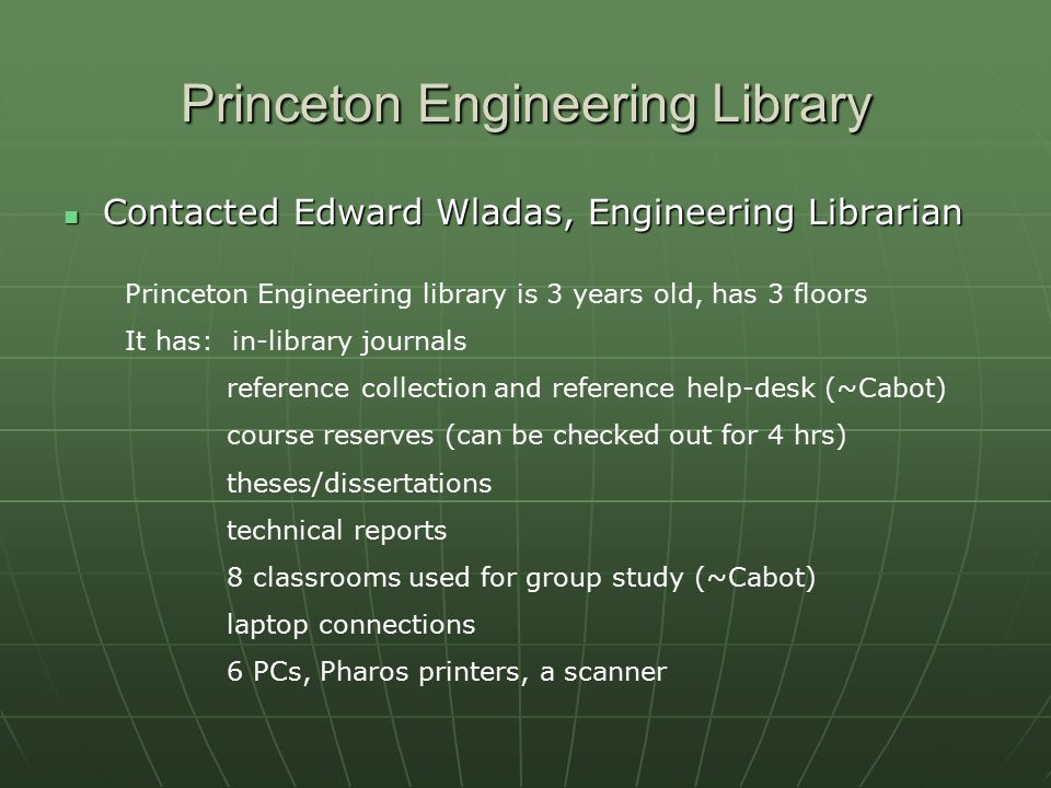 Princeton Engineering Library Contacted Edward Wladas, Engineering Librarian Contacted Edward Wladas, Engineering Librarian Princeton Engineering library is 3 years old, has 3 floors It has: in-library journals reference collection and reference help-desk (~Cabot) course reserves (can be checked out for 4 hrs) theses/dissertations technical reports 8 classrooms used for group study (~Cabot) laptop connections 6 PCs, Pharos printers, a scanner