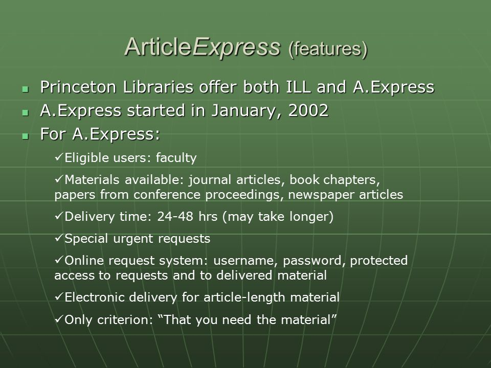 ArticleExpress (features) Princeton Libraries offer both ILL and A.Express Princeton Libraries offer both ILL and A.Express A.Express started in January, 2002 A.Express started in January, 2002 For A.Express: For A.Express: Eligible users: faculty Materials available: journal articles, book chapters, papers from conference proceedings, newspaper articles Delivery time: 24-48 hrs (may take longer) Special urgent requests Online request system: username, password, protected access to requests and to delivered material Electronic delivery for article-length material Only criterion: That you need the material