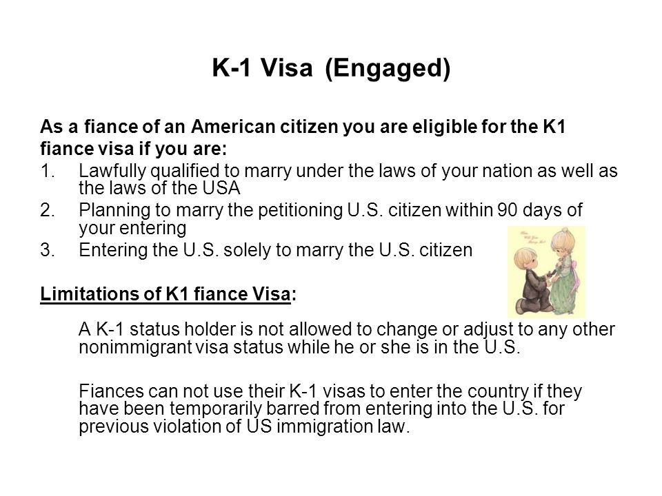K-1 Visa (Engaged) As a fiance of an American citizen you are eligible for the K1 fiance visa if you are: 1.Lawfully qualified to marry under the laws of your nation as well as the laws of the USA 2.Planning to marry the petitioning U.S.