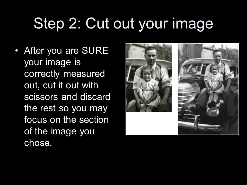 Step 2: Cut out your image After you are SURE your image is correctly measured out, cut it out with scissors and discard the rest so you may focus on