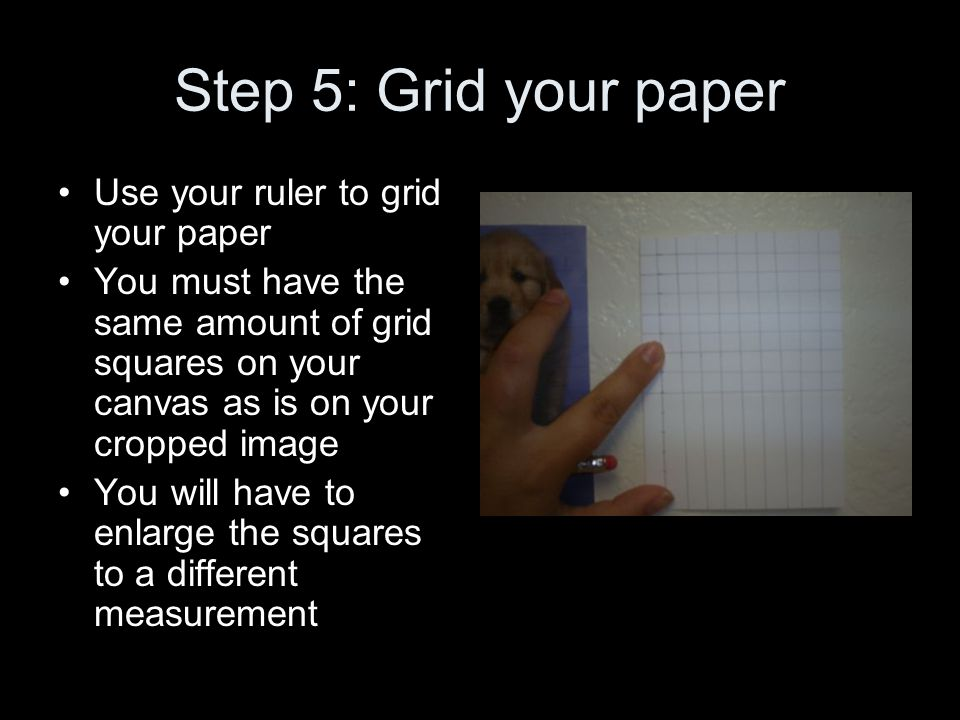 Step 5: Grid your paper Use your ruler to grid your paper You must have the same amount of grid squares on your canvas as is on your cropped image You