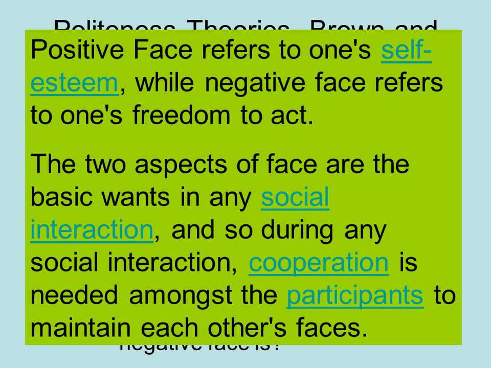 Politeness Theories- Brown and Levinson 1978 Positive and Negative Face Brown characterized positive face by desires to be liked, admired, ratified, and related to positively, noting that one would threaten positive face by ignoring someone.