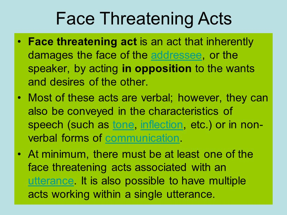 Face Threatening Acts Face threatening act is an act that inherently damages the face of the addressee, or the speaker, by acting in opposition to the wants and desires of the other.addressee Most of these acts are verbal; however, they can also be conveyed in the characteristics of speech (such as tone, inflection, etc.) or in non- verbal forms of communication.toneinflectioncommunication At minimum, there must be at least one of the face threatening acts associated with an utterance.