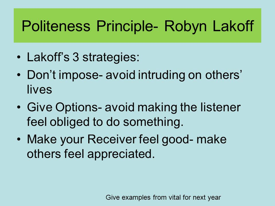 Politeness Principle- Robyn Lakoff Lakoff's 3 strategies: Don't impose- avoid intruding on others' lives Give Options- avoid making the listener feel obliged to do something.
